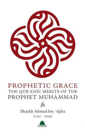 Prophetic Grace : The Qur'anic Merit s of the Prophet Muhammad