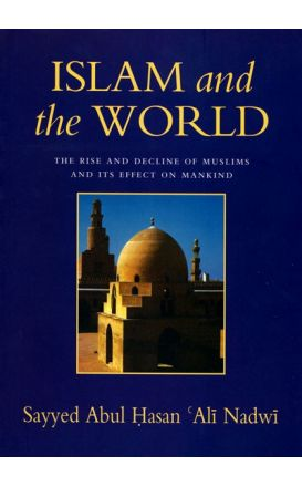 Islam and the World : The Rise and Decline of Muslims and Its Effect on Mankind