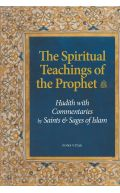 The Spiritual Teachings of the Prophet: Hadith with Commentaries by Saints & Sages of Islam