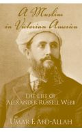 A Muslim in Victorian American: The Life of Alexander Russell Webb