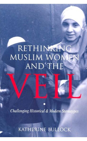 Rethinking Muslim Women and the Veil 2nd Edition (Katherine Bullock)
