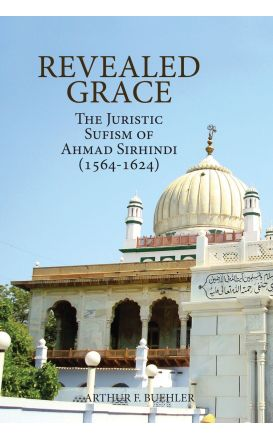 Revealed Grace: The Juristic Sufism of Ahmad Sirhindi (1564-1624)