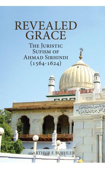 Revealed Grace: The Juristic Sufism of Ahmad Sirhindi (1564-1624)