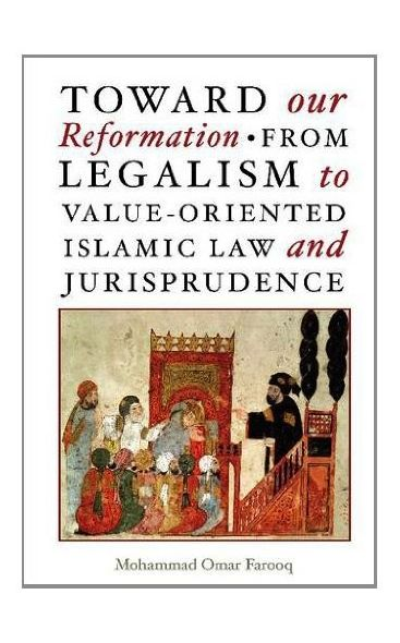 Toward Our Reformation: From Legalism to Value-Oriented Islamic Law and Jurisprudence