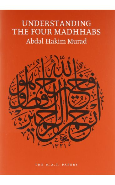 Understanding the Four Madhhabs: The Facts about Ijtihad and Taqlid [Abdal Hakim Murad]