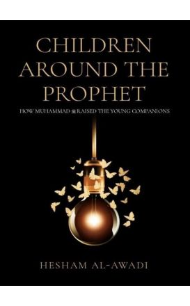 Children Around The Prophet: How Muhammad (PBUH) Raised The Young Companions