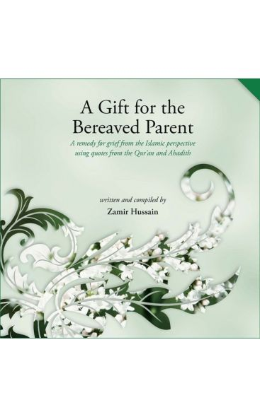 A Gift for the Bereaved Parent: A remedy for grief from the Islamic perspective using quotes from the Qur'an and Hadith