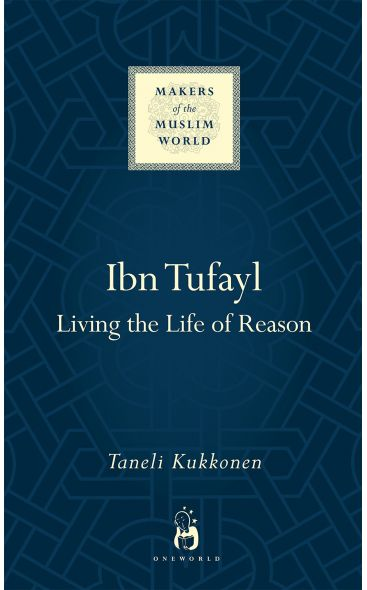Ibn Tufayl: Living the Life of Reason (Makers of the Muslim World Series)