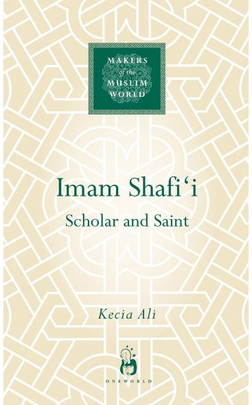 Imam Shafi'i: Scholar and Saint (Makers of the Muslim World Series)