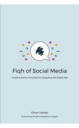 Fiqh of Social Media: Timeless Islamic Principles for Navigating the Digital Age