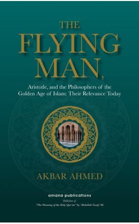 The Flying Man : Aristotle, and the Philosophers of the Golden Age of Islam : Their Relevance Today