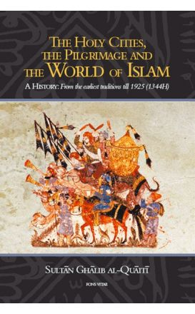 The Holy Cities, The Pilgrimage and The World of Islam A History: From the earliest traditions till 1925